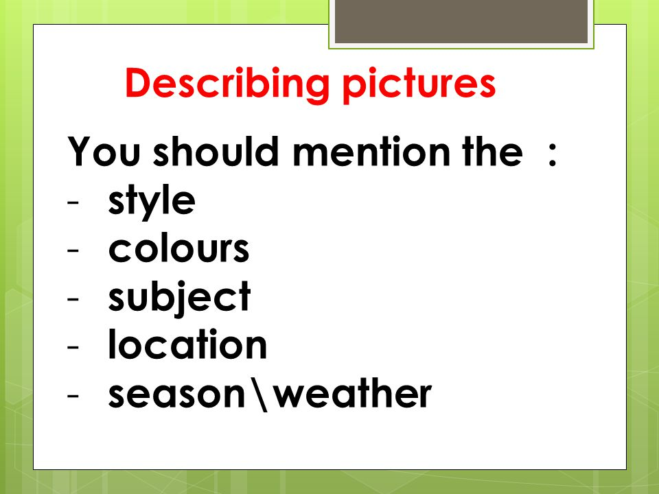 Describing pictures You should mention the : - style - colours - subject - location - season\weather