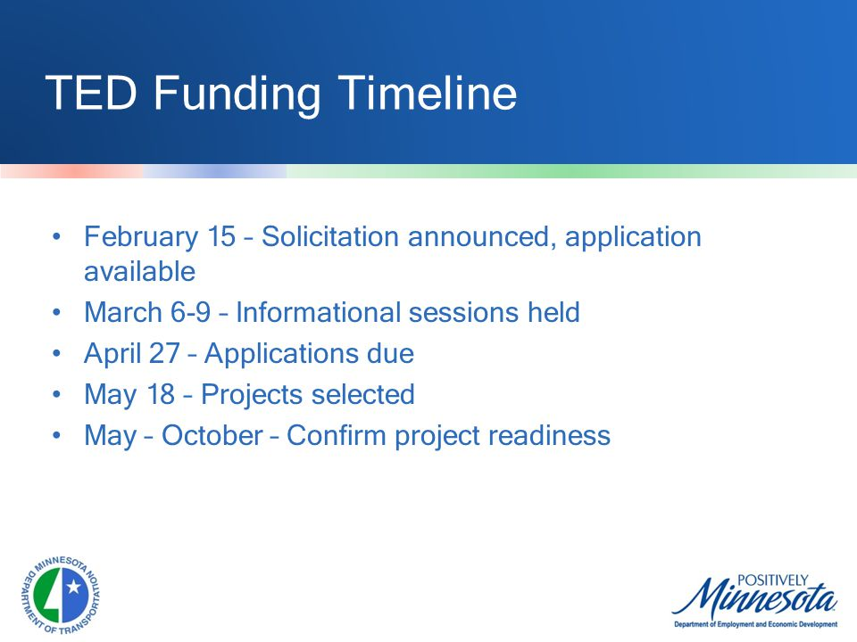 TED Funding Timeline February 15 – Solicitation announced, application available March 6-9 – Informational sessions held April 27 – Applications due May 18 – Projects selected May – October – Confirm project readiness