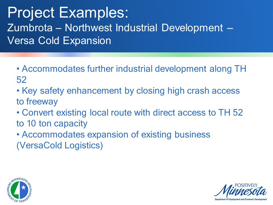 Project Examples: Zumbrota – Northwest Industrial Development – Versa Cold Expansion Accommodates further industrial development along TH 52 Key safety enhancement by closing high crash access to freeway Convert existing local route with direct access to TH 52 to 10 ton capacity Accommodates expansion of existing business (VersaCold Logistics)