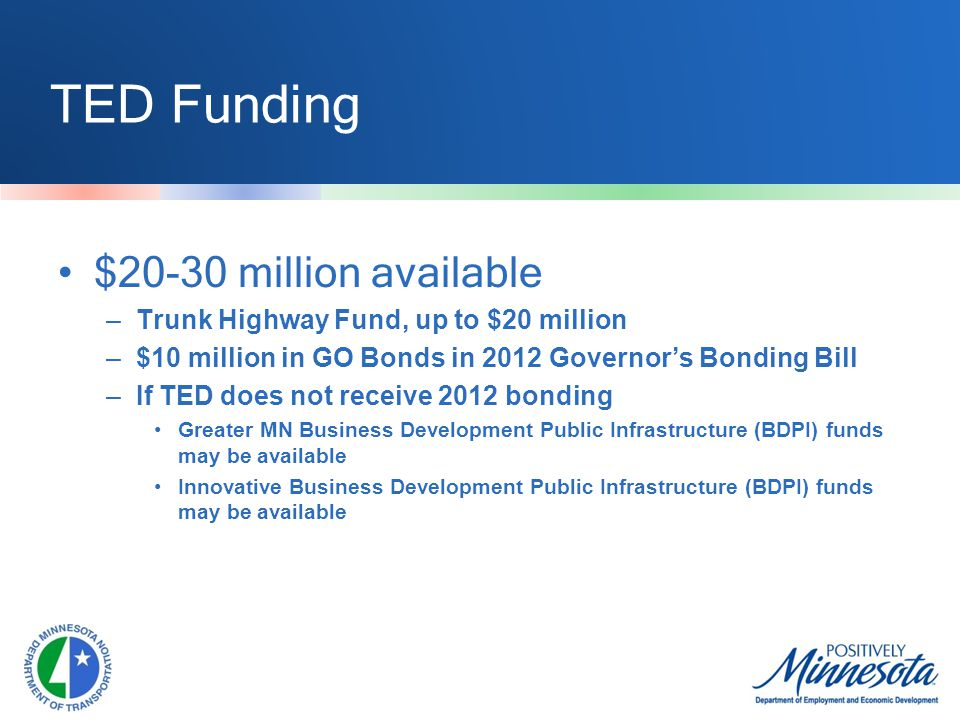 TED Funding $20-30 million available –Trunk Highway Fund, up to $20 million –$10 million in GO Bonds in 2012 Governor's Bonding Bill –If TED does not receive 2012 bonding Greater MN Business Development Public Infrastructure (BDPI) funds may be available Innovative Business Development Public Infrastructure (BDPI) funds may be available