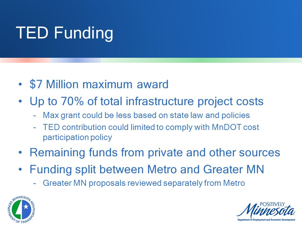 TED Funding $7 Million maximum award Up to 70% of total infrastructure project costs –Max grant could be less based on state law and policies –TED contribution could limited to comply with MnDOT cost participation policy Remaining funds from private and other sources Funding split between Metro and Greater MN –Greater MN proposals reviewed separately from Metro