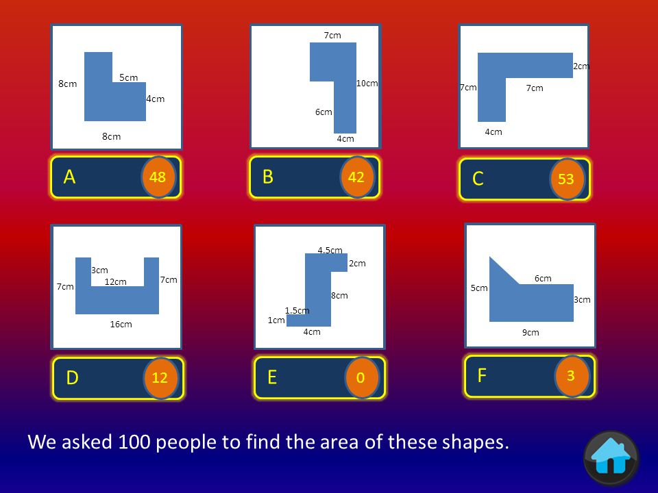 A 64 We asked 100 people to find the area of these shapes.