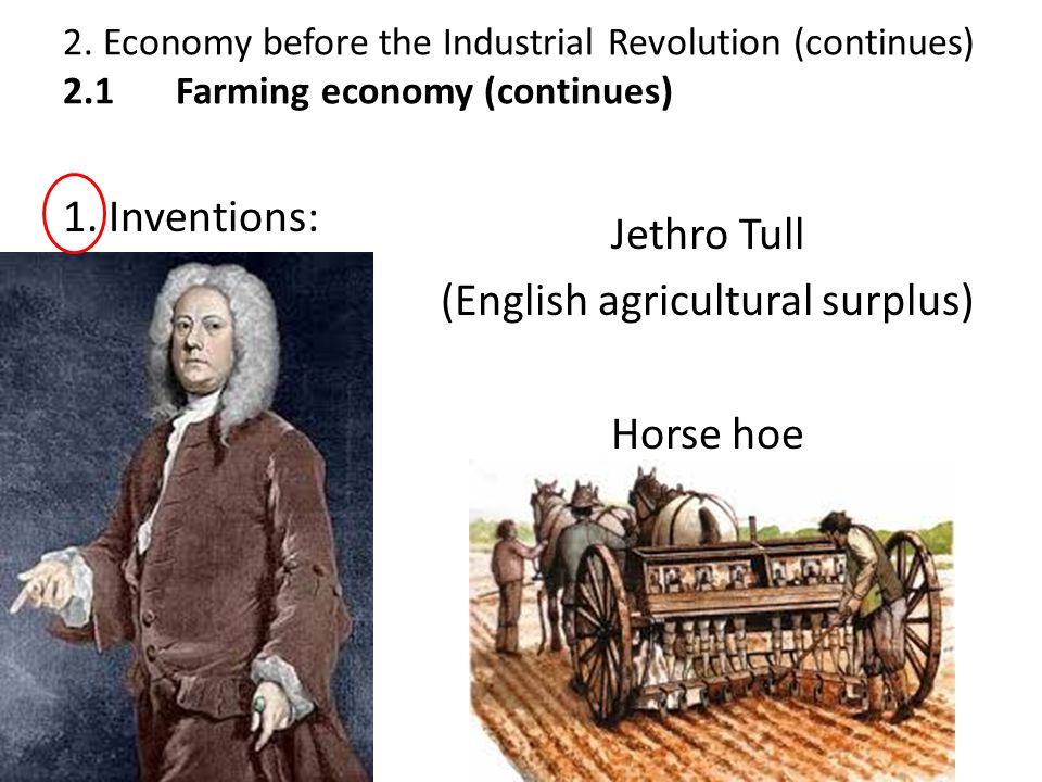 1. Inventions: Jethro Tull (English agricultural surplus) Horse hoe 2. Economy before the Industrial Revolution (continues) 2.1 Farming economy (conti