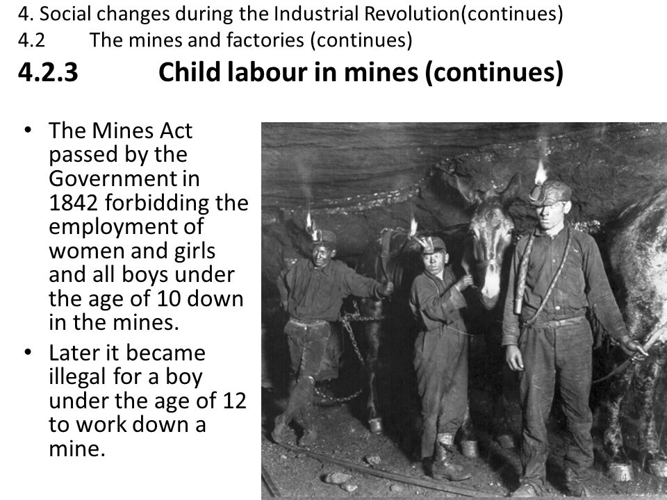 The Mines Act passed by the Government in 1842 forbidding the employment of women and girls and all boys under the age of 10 down in the mines. Later