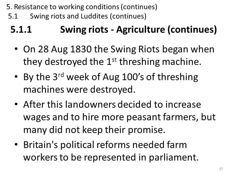 On 28 Aug 1830 the Swing Riots began when they destroyed the 1 st threshing machine. By the 3 rd week of Aug 100's of threshing machines were destroye
