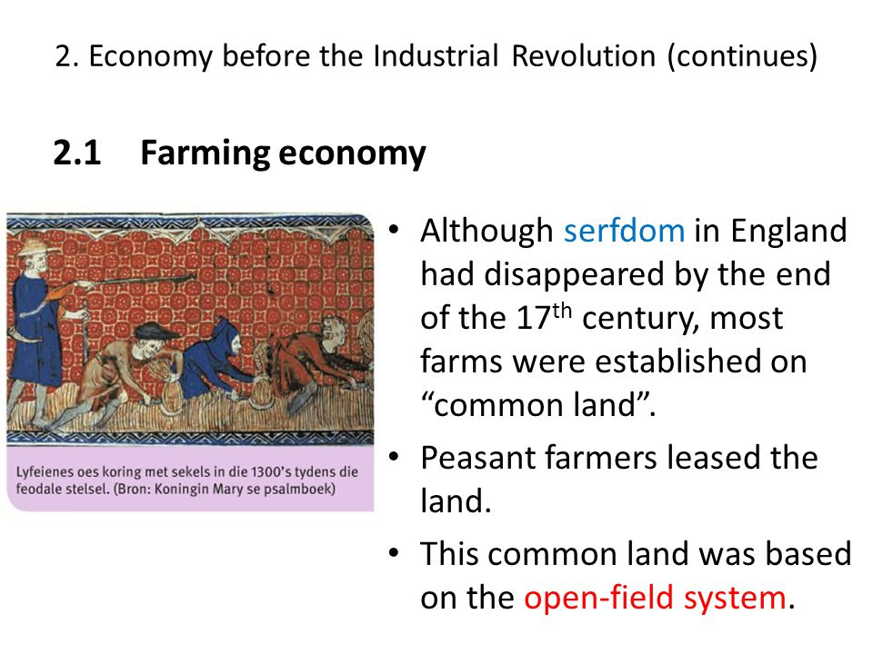 2. Economy before the Industrial Revolution (continues) 2.1Farming economy Although serfdom in England had disappeared by the end of the 17 th century