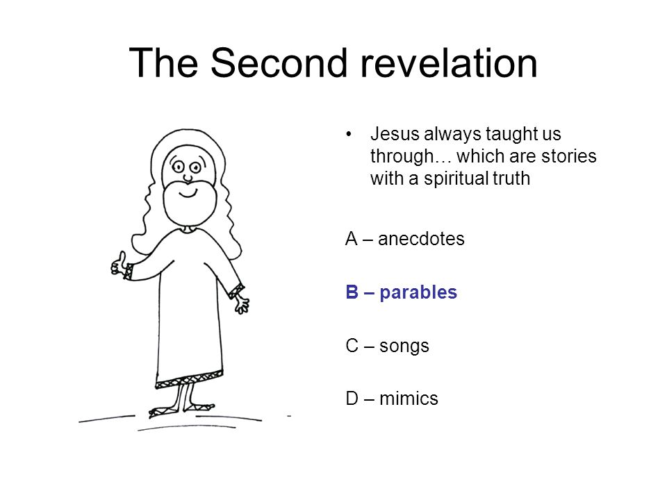 The Second revelation Jesus always taught us through… which are stories with a spiritual truth A – anecdotes B – parables C – songs D – mimics