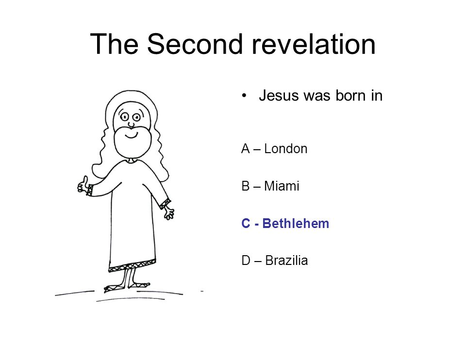 The Second revelation Jesus was born in A – London B – Miami C - Bethlehem D – Brazilia