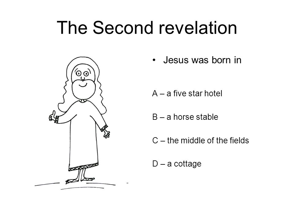The Second revelation Jesus was born in A – a five star hotel B – a horse stable C – the middle of the fields D – a cottage