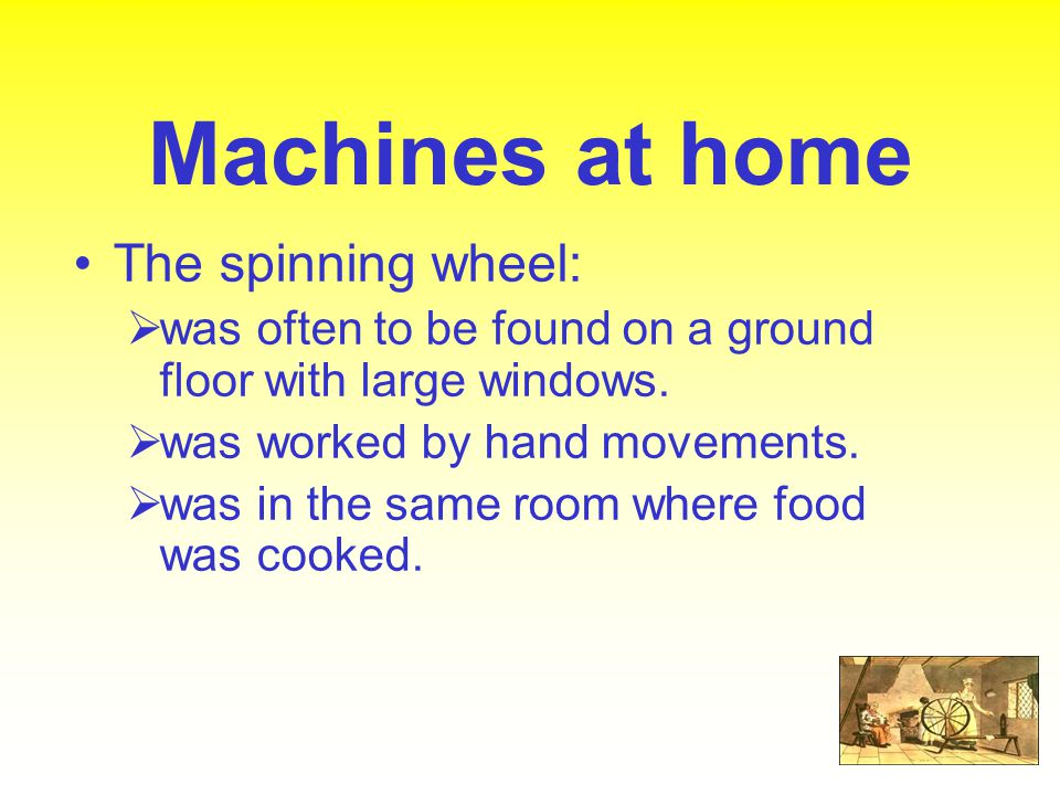 Machines at home The spinning wheel:  was often to be found on a ground floor with large windows.