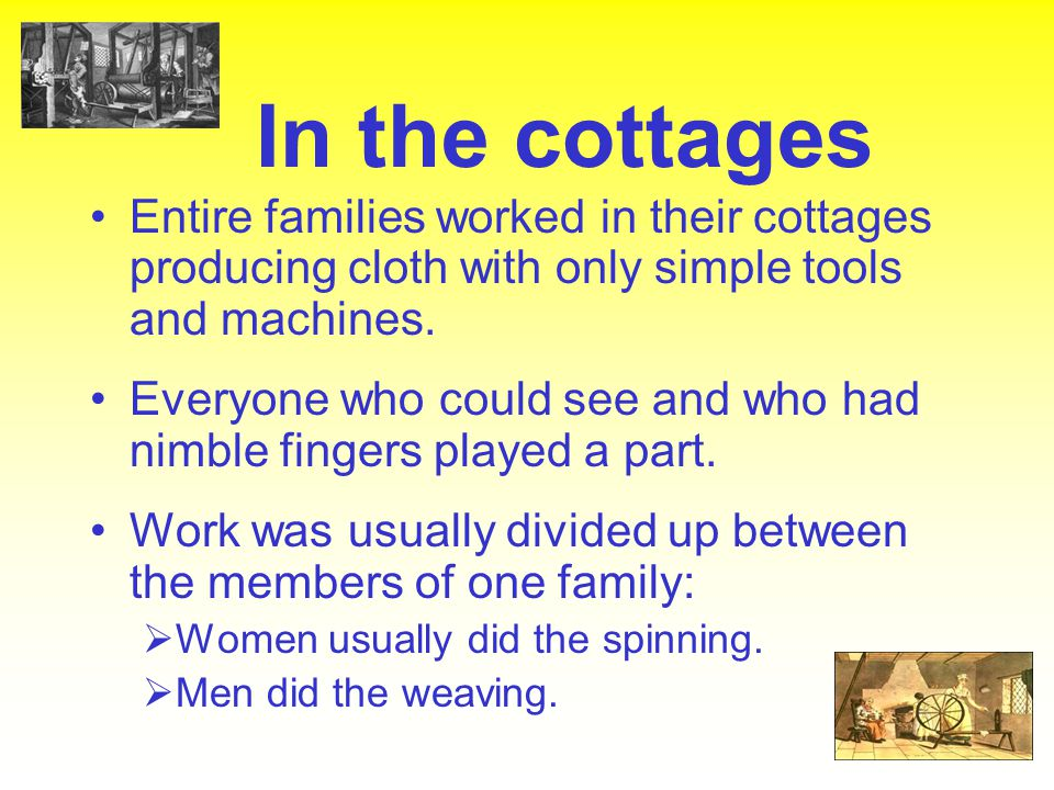 In the cottages Entire families worked in their cottages producing cloth with only simple tools and machines.