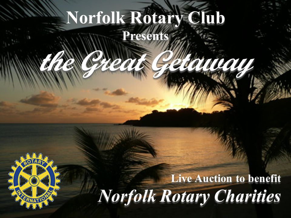 Norfolk Rotary Club Presents the Great Getaway Norfolk Rotary Club Presents the Great Getaway Live Auction to benefit Norfolk Rotary Charities Live Auction to benefit Norfolk Rotary Charities