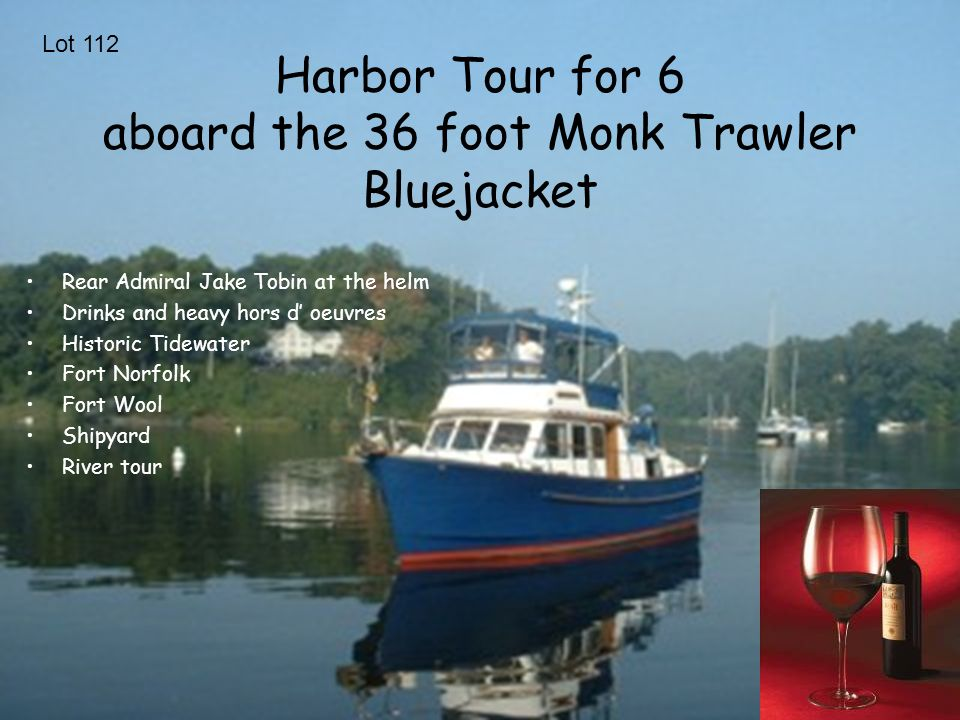 Harbor Tour for 6 aboard the 36 foot Monk Trawler Bluejacket Rear Admiral Jake Tobin at the helm Drinks and heavy hors d' oeuvres Historic Tidewater Fort Norfolk Fort Wool Shipyard River tour Lot 112