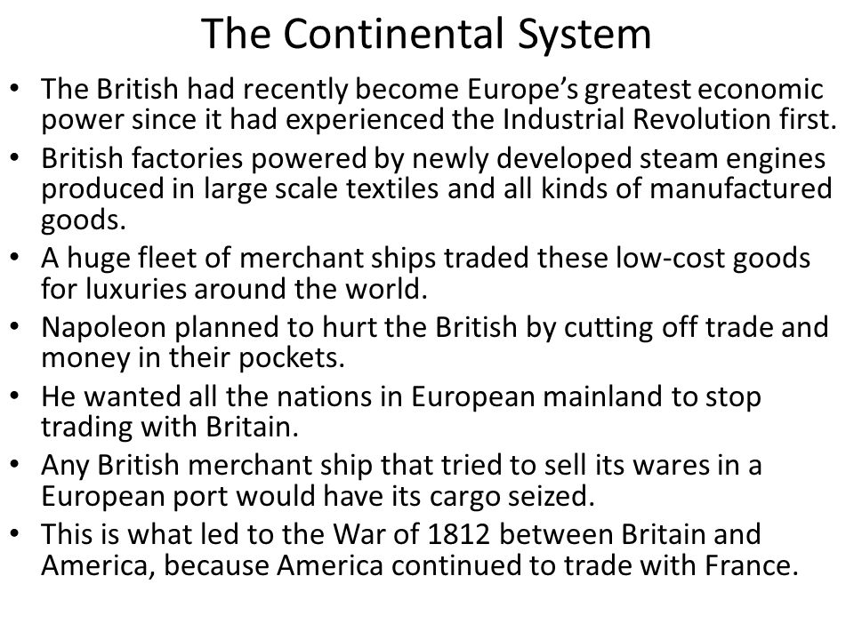 The Continental System The British had recently become Europe's greatest economic power since it had experienced the Industrial Revolution first. Brit