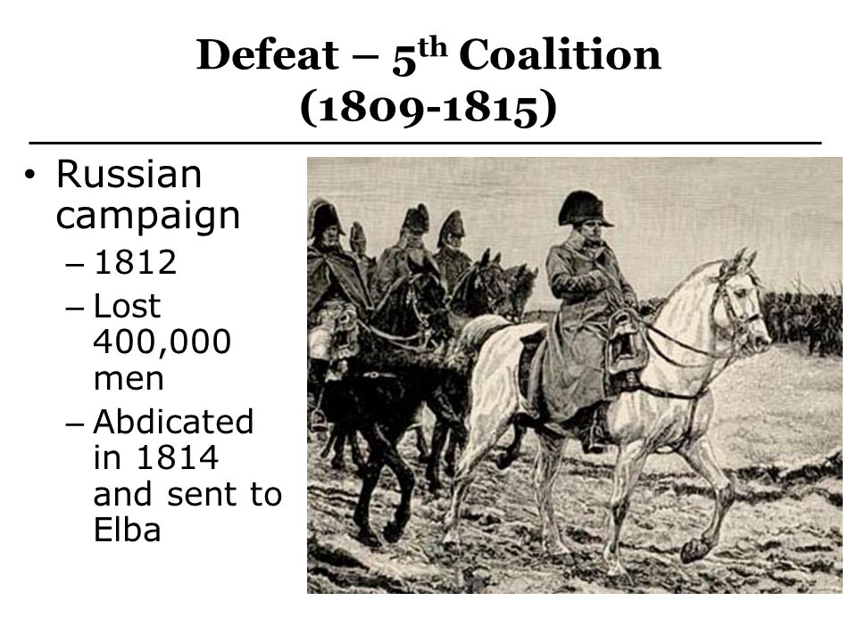 Defeat – 5 th Coalition (1809-1815) Russian campaign – 1812 – Lost 400,000 men – Abdicated in 1814 and sent to Elba