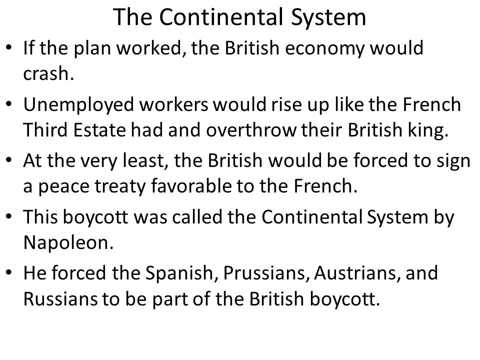 The Continental System If the plan worked, the British economy would crash. Unemployed workers would rise up like the French Third Estate had and over