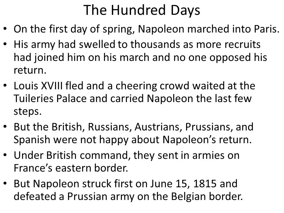 The Hundred Days On the first day of spring, Napoleon marched into Paris. His army had swelled to thousands as more recruits had joined him on his mar