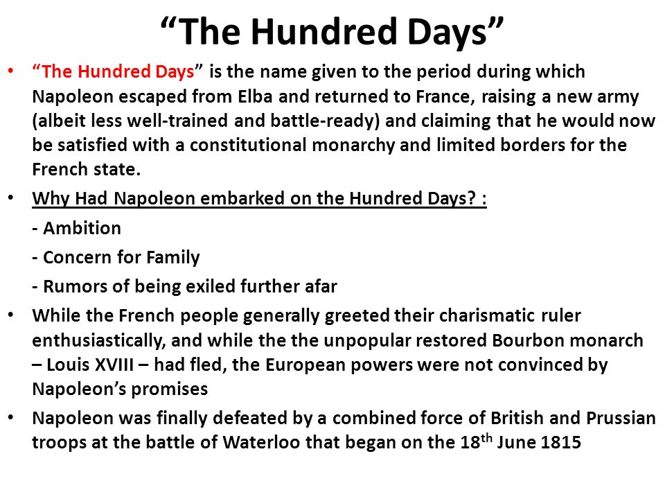"""The Hundred Days"" ""The Hundred Days"" is the name given to the period during which Napoleon escaped from Elba and returned to France, raising a new ar"