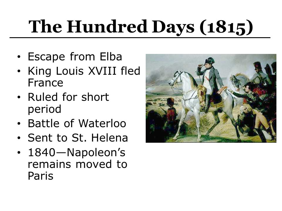 The Hundred Days (1815) Escape from Elba King Louis XVIII fled France Ruled for short period Battle of Waterloo Sent to St. Helena 1840—Napoleon's rem