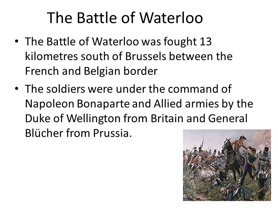 The Battle of Waterloo The Battle of Waterloo was fought 13 kilometres south of Brussels between the French and Belgian border The soldiers were under