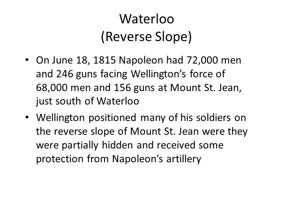 Waterloo (Reverse Slope) On June 18, 1815 Napoleon had 72,000 men and 246 guns facing Wellington's force of 68,000 men and 156 guns at Mount St. Jean,