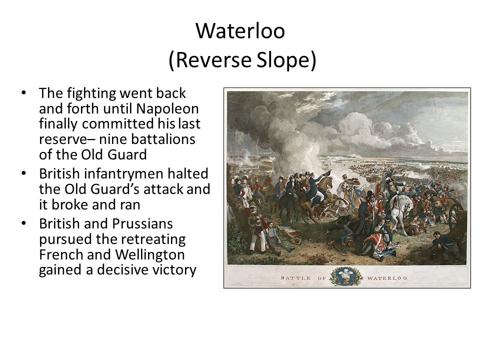 Waterloo (Reverse Slope) The fighting went back and forth until Napoleon finally committed his last reserve– nine battalions of the Old Guard British