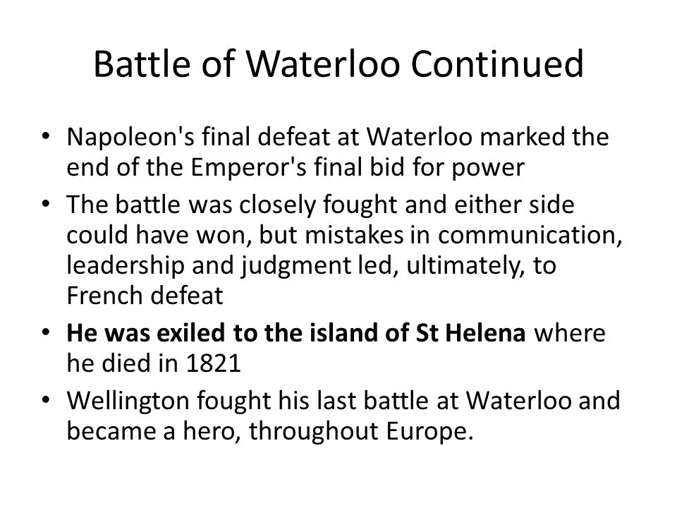 Battle of Waterloo Continued Napoleon's final defeat at Waterloo marked the end of the Emperor's final bid for power The battle was closely fought and
