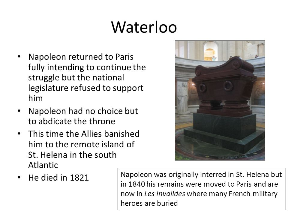 Waterloo Napoleon returned to Paris fully intending to continue the struggle but the national legislature refused to support him Napoleon had no choic