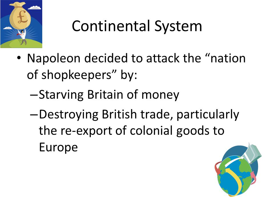 "Continental System Napoleon decided to attack the ""nation of shopkeepers"" by: – Starving Britain of money – Destroying British trade, particularly the"