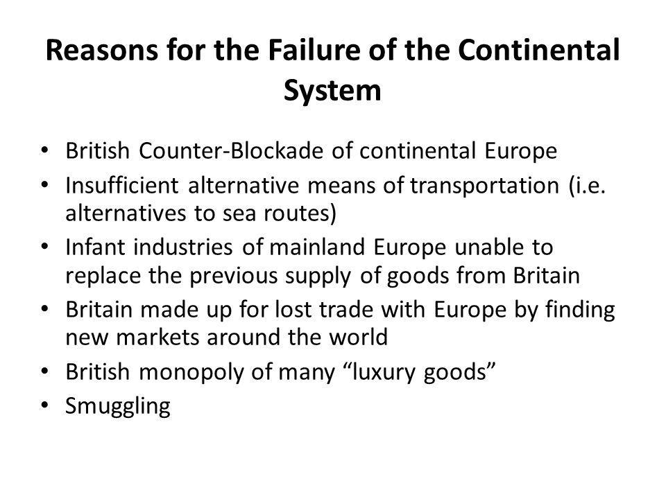 Reasons for the Failure of the Continental System British Counter-Blockade of continental Europe Insufficient alternative means of transportation (i.e