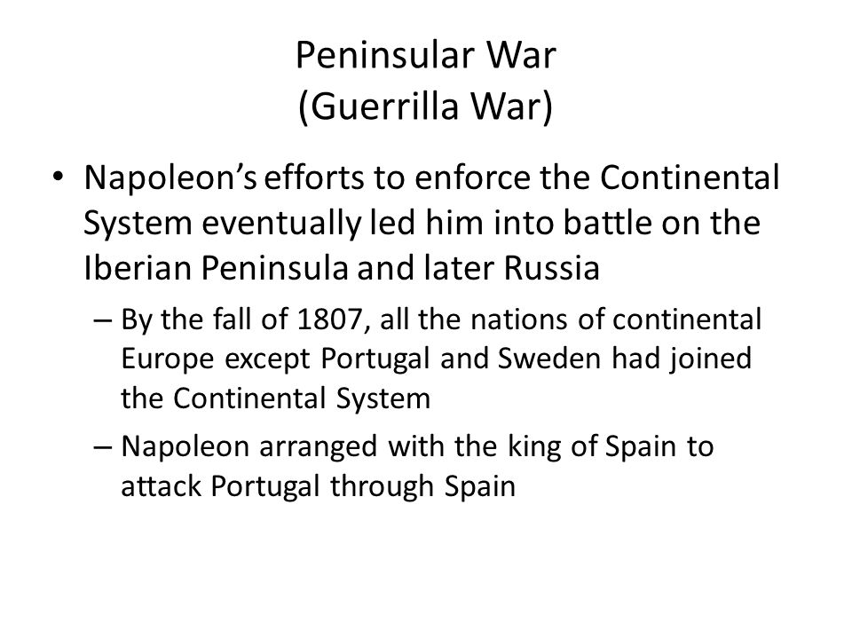 Peninsular War (Guerrilla War) Napoleon's efforts to enforce the Continental System eventually led him into battle on the Iberian Peninsula and later