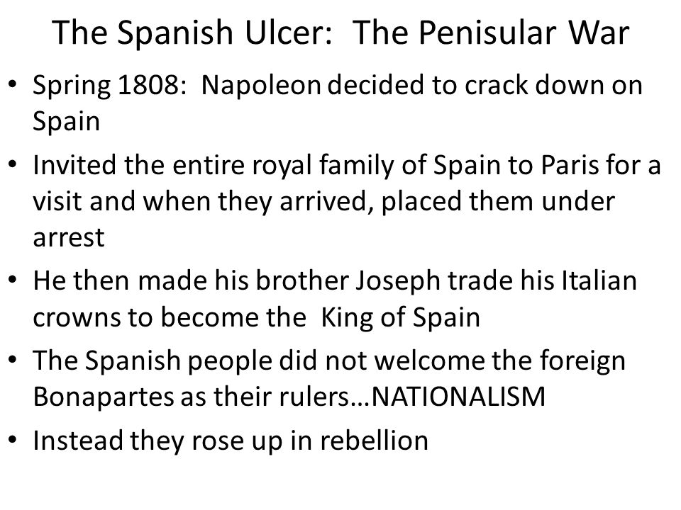 The Spanish Ulcer: The Penisular War Spring 1808: Napoleon decided to crack down on Spain Invited the entire royal family of Spain to Paris for a visi