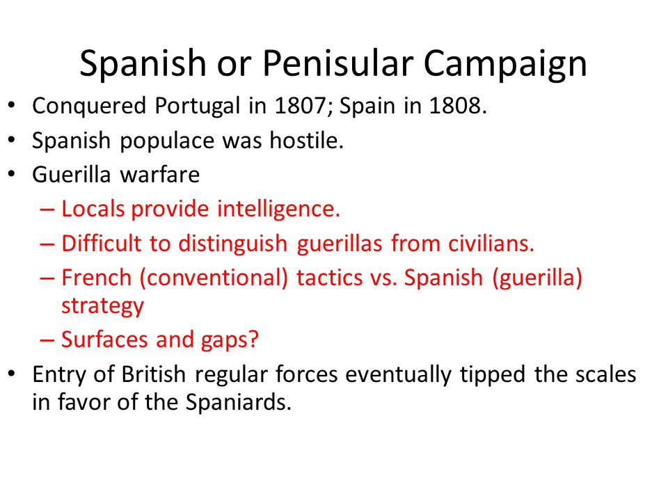 Spanish or Penisular Campaign Conquered Portugal in 1807; Spain in 1808. Spanish populace was hostile. Guerilla warfare – Locals provide intelligence.