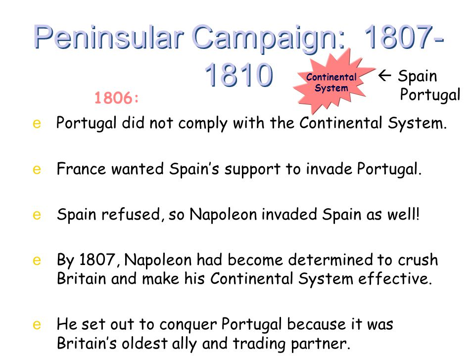 Peninsular Campaign: 1807- 1810 ePortugal did not comply with the Continental System. eFrance wanted Spain's support to invade Portugal. eSpain refuse