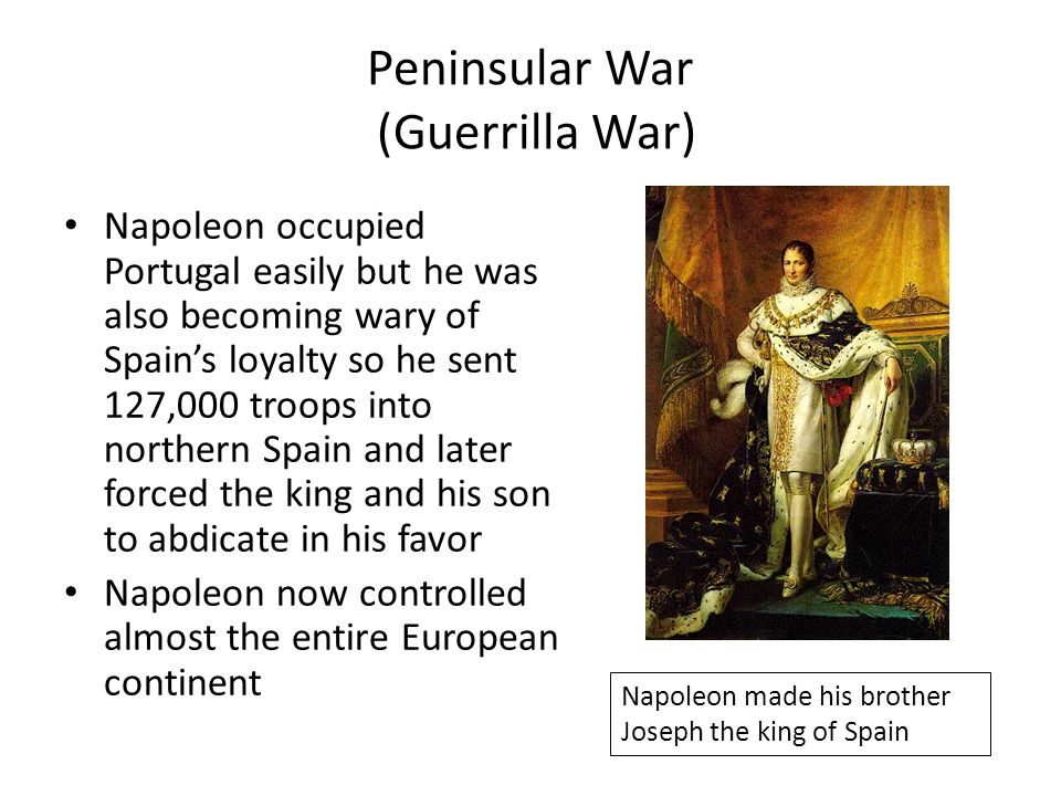 Peninsular War (Guerrilla War) Napoleon occupied Portugal easily but he was also becoming wary of Spain's loyalty so he sent 127,000 troops into north