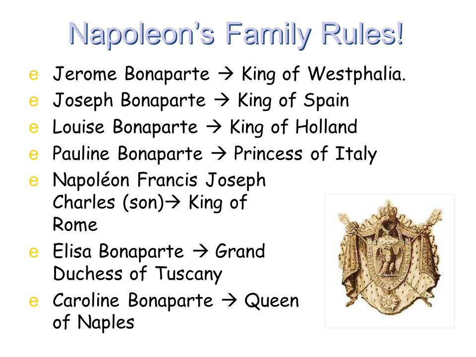 Napoleon's Family Rules! eJerome Bonaparte  King of Westphalia. eJoseph Bonaparte  King of Spain eLouise Bonaparte  King of Holland ePauline Bonapa