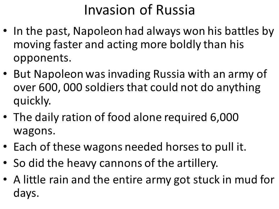 Invasion of Russia In the past, Napoleon had always won his battles by moving faster and acting more boldly than his opponents. But Napoleon was invad