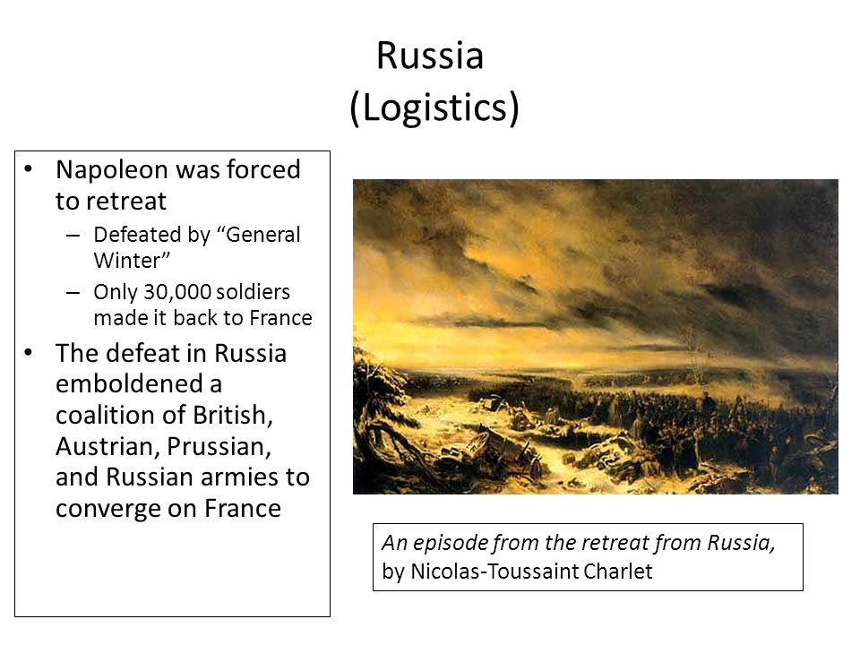 "Russia (Logistics) Napoleon was forced to retreat – Defeated by ""General Winter"" – Only 30,000 soldiers made it back to France The defeat in Russia em"