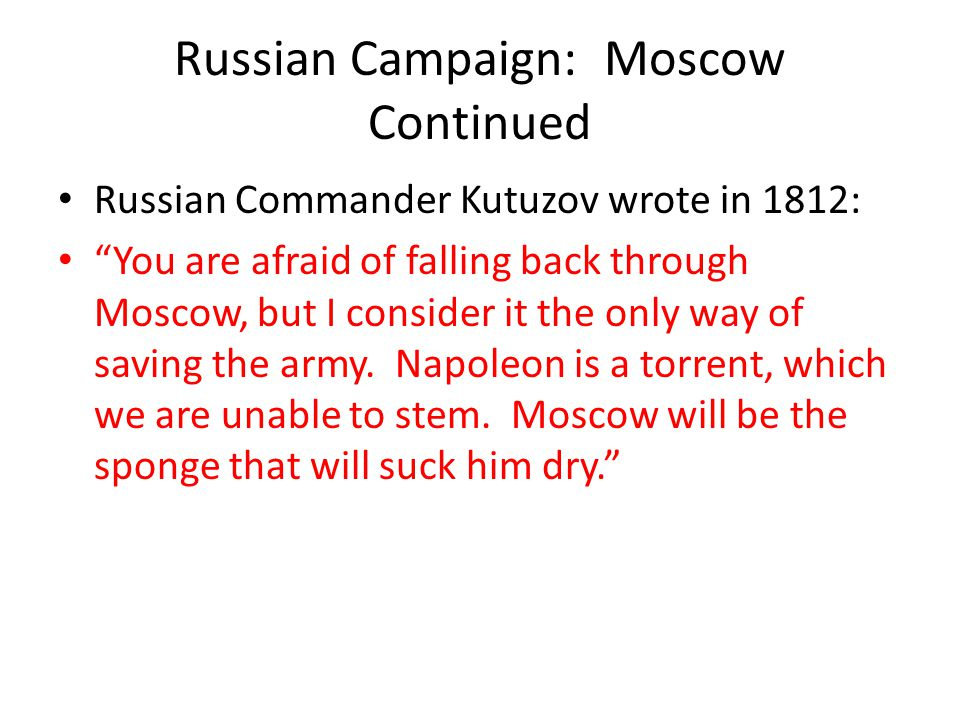 "Russian Campaign: Moscow Continued Russian Commander Kutuzov wrote in 1812: ""You are afraid of falling back through Moscow, but I consider it the only"
