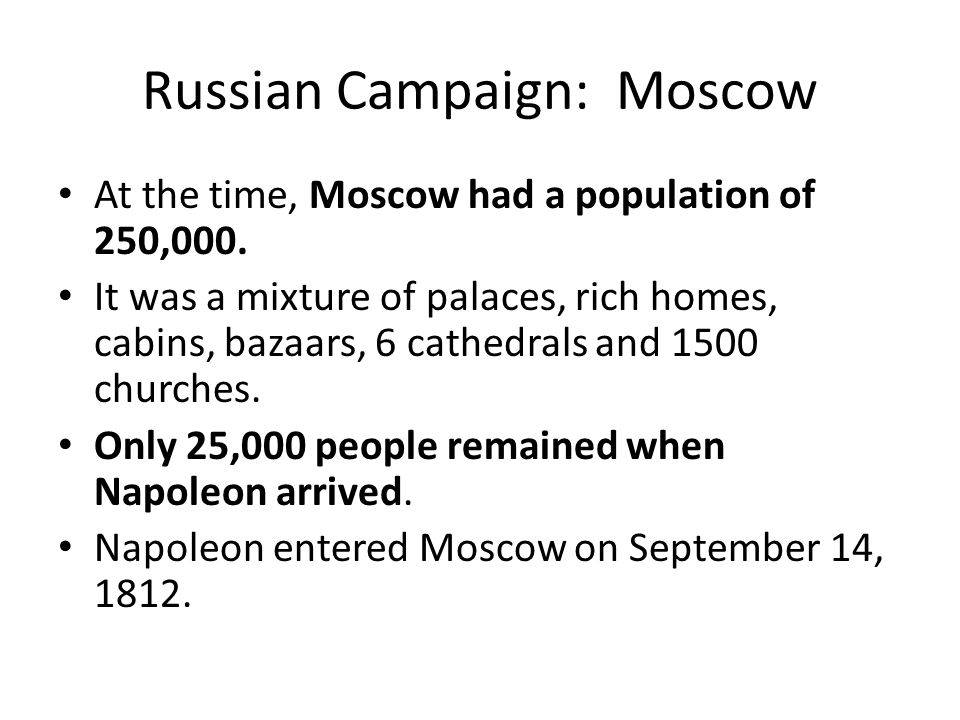 Russian Campaign: Moscow At the time, Moscow had a population of 250,000. It was a mixture of palaces, rich homes, cabins, bazaars, 6 cathedrals and 1