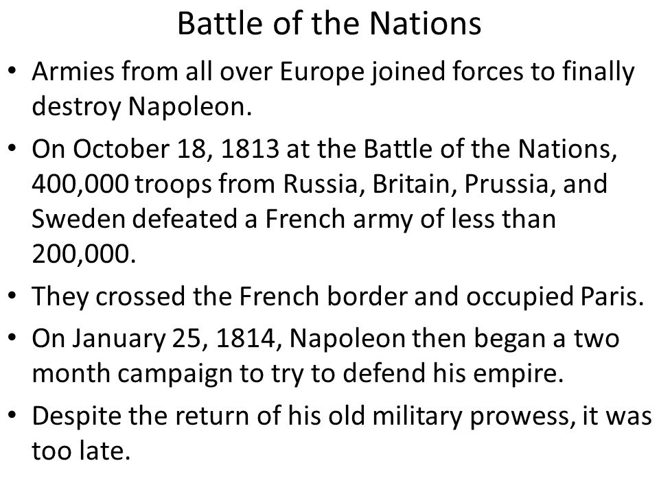 Battle of the Nations Armies from all over Europe joined forces to finally destroy Napoleon. On October 18, 1813 at the Battle of the Nations, 400,000