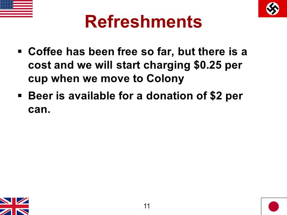 11 Refreshments  Coffee has been free so far, but there is a cost and we will start charging $0.25 per cup when we move to Colony  Beer is available for a donation of $2 per can.
