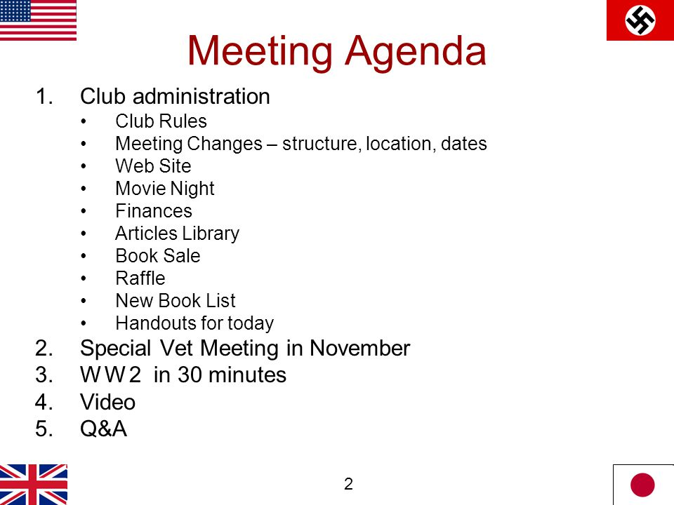 2 Meeting Agenda 1.Club administration Club Rules Meeting Changes – structure, location, dates Web Site Movie Night Finances Articles Library Book Sale Raffle New Book List Handouts for today 2.Special Vet Meeting in November 3.W W 2 in 30 minutes 4.Video 5.Q&A