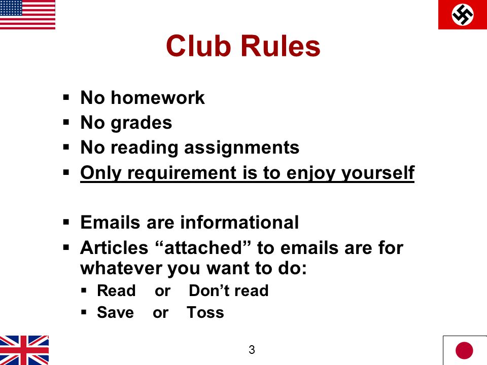 3 Club Rules  No homework  No grades  No reading assignments  Only requirement is to enjoy yourself  Emails are informational  Articles attached to emails are for whatever you want to do:  Read or Don't read  Save or Toss