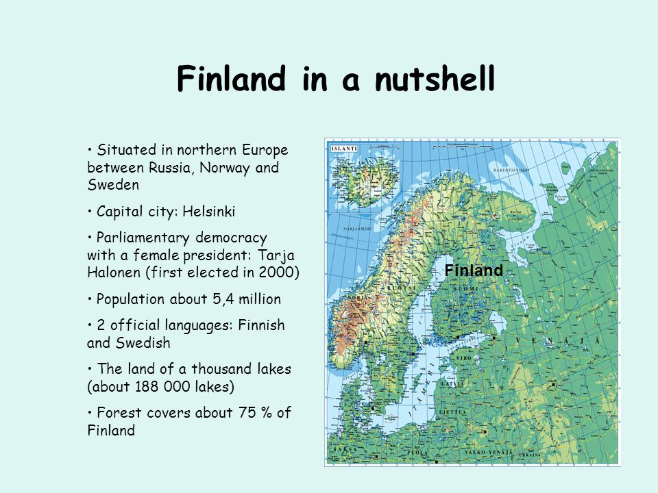 Finland in a nutshell Situated in northern Europe between Russia, Norway and Sweden Capital city: Helsinki Parliamentary democracy with a female president: Tarja Halonen (first elected in 2000) Population about 5,4 million 2 official languages: Finnish and Swedish The land of a thousand lakes (about 188 000 lakes) Forest covers about 75 % of Finland Finland