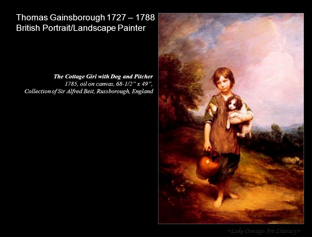 ~Lake Oswego Art Literacy~ Thomas Gainsborough 1727 – 1788 British Portrait/Landscape Painter The Cottage Girl with Dog and Pitcher 1785, oil on canvas, 68-1/2 x 49 , Collection of Sir Alfred Beit, Russborough, England