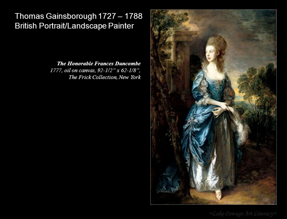 ~Lake Oswego Art Literacy~ Thomas Gainsborough 1727 – 1788 British Portrait/Landscape Painter The Honorable Frances Duncombe 1777, oil on canvas, 92-1/2 x 62-1/8 , The Frick Collection, New York