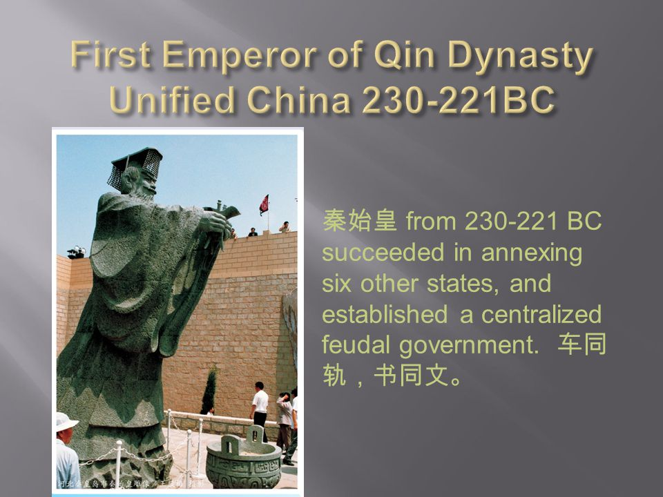 秦始皇 from 230-221 BC succeeded in annexing six other states, and established a centralized feudal government. 车同 轨,书同文。
