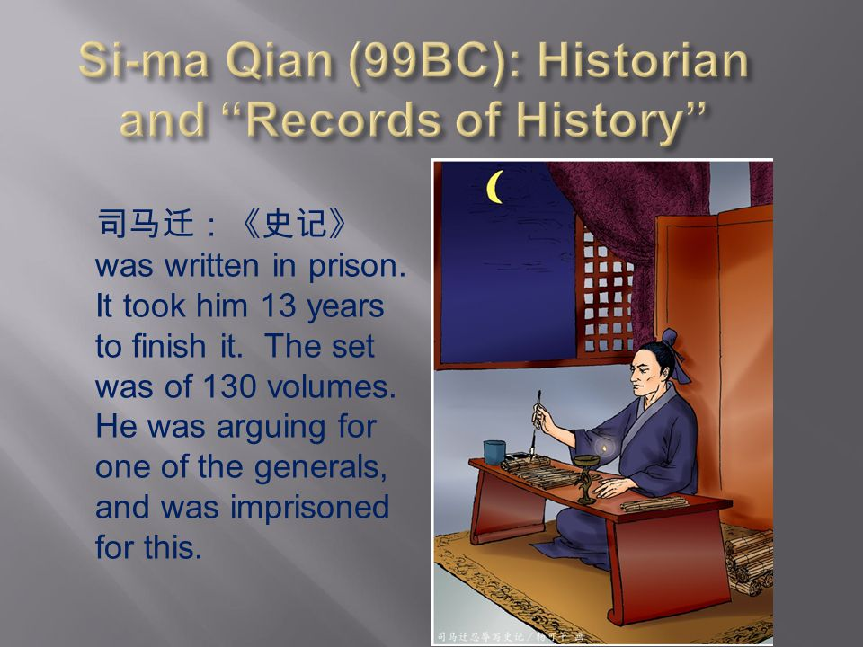 司马迁:《史记》 was written in prison. It took him 13 years to finish it. The set was of 130 volumes. He was arguing for one of the generals, and was impriso
