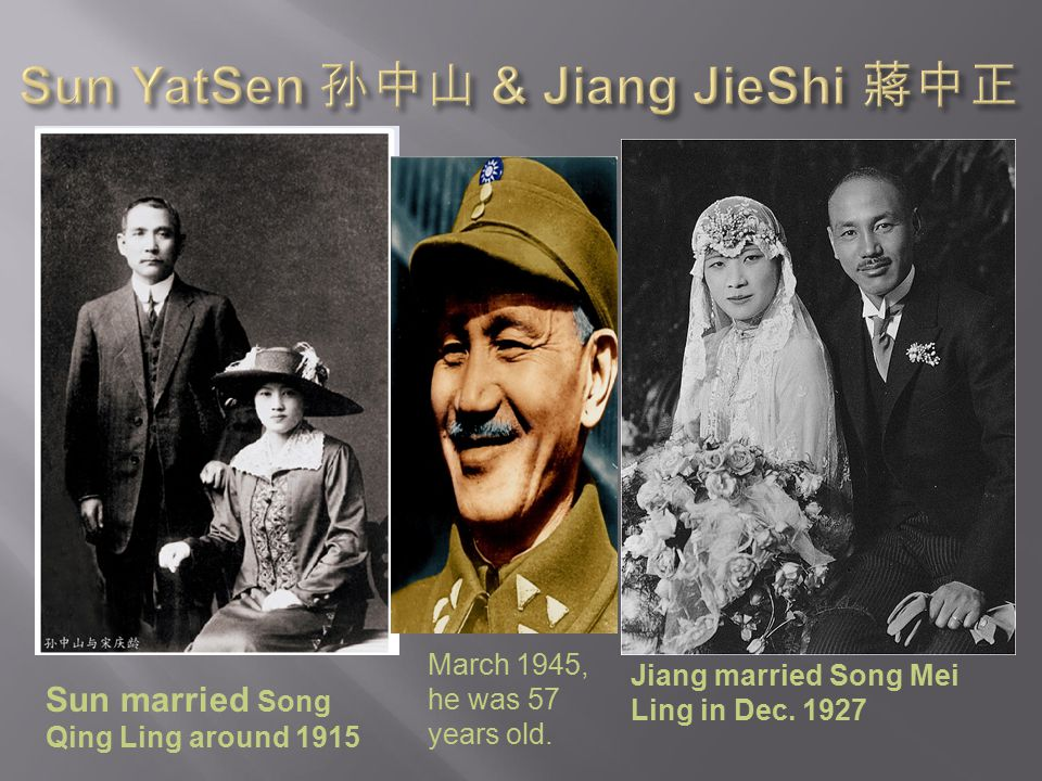 Sun married Song Qing Ling around 1915 March 1945, he was 57 years old. Jiang married Song Mei Ling in Dec. 1927